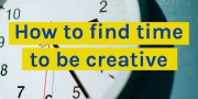 how to find time to be creative